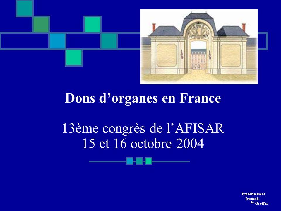 Dons dorganes en France 13ème congrès de lAFISAR 15 et 16 octobre 2004 15 et 16 OCTOBRE 2004 CHU du Kremlin Bicêtre Etablissement français des Greffes