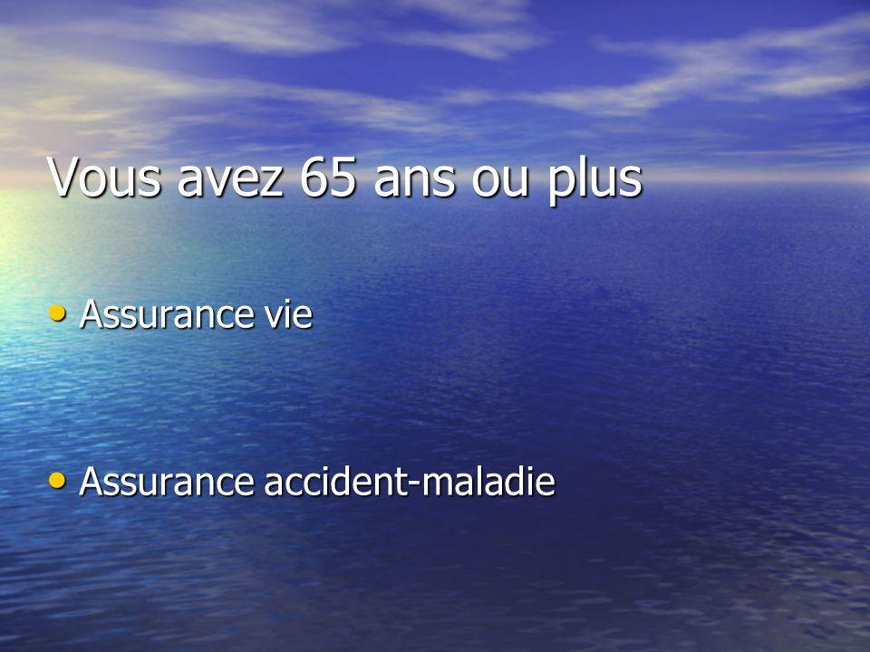 Vous avez 65 ans ou plus Assurance vie Assurance vie Assurance accident-maladie Assurance accident-maladie