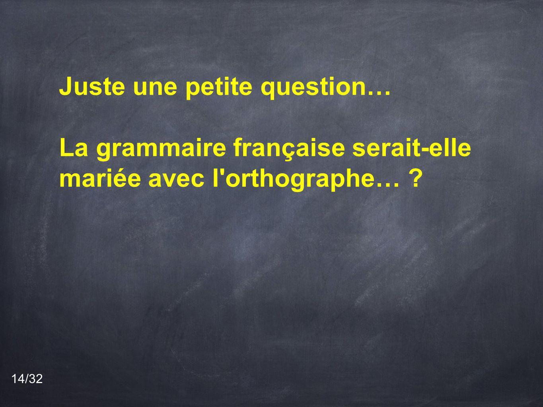 Juste une petite question… La grammaire française serait-elle mariée avec l orthographe… ? 14/32