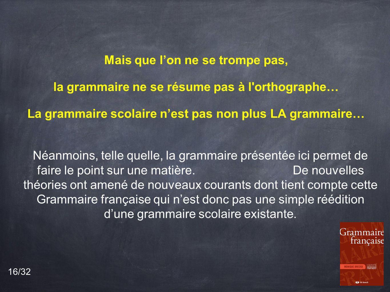 Mais que lon ne se trompe pas, la grammaire ne se résume pas à l orthographe… La grammaire scolaire nest pas non plus LA grammaire… Néanmoins, telle quelle, la grammaire présentée ici permet de faire le point sur une matière.