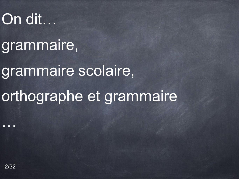 On dit… grammaire, grammaire scolaire, orthographe et grammaire … 2/32