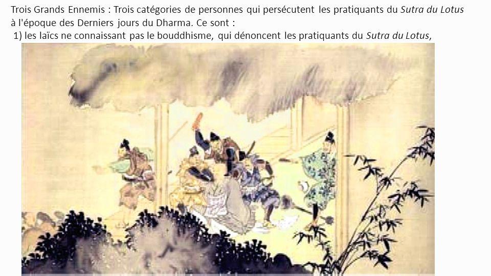 Trois Grands Ennemis : Trois catégories de personnes qui persécutent les pratiquants du Sutra du Lotus à l'époque des Derniers jours du Dharma. Ce son