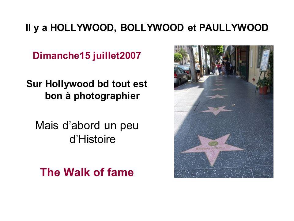 Il y a HOLLYWOOD, BOLLYWOOD et PAULLYWOOD Dimanche15 juillet2007 Sur Hollywood bd tout est bon à photographier Mais dabord un peu dHistoire The Walk of fame