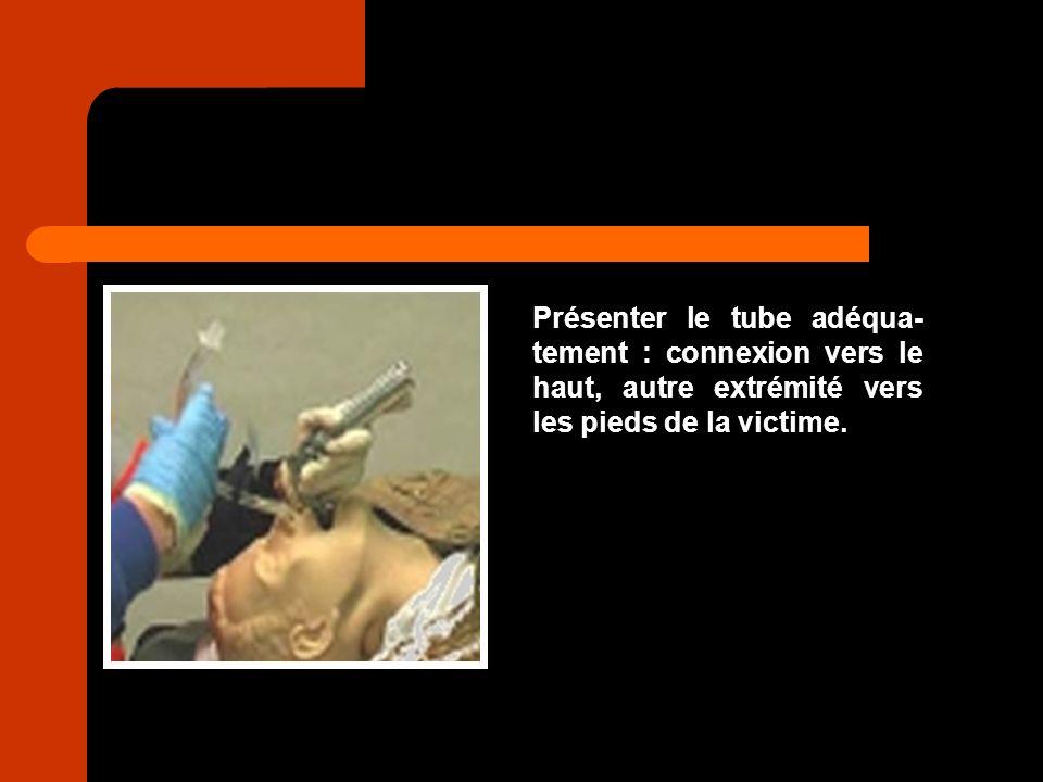 Présenter le tube adéqua- tement : connexion vers le haut, autre extrémité vers les pieds de la victime.