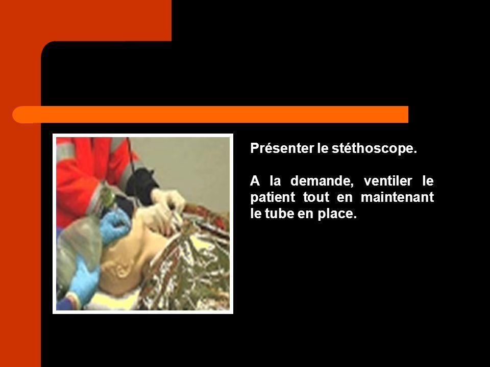 Présenter le stéthoscope. A la demande, ventiler le patient tout en maintenant le tube en place.