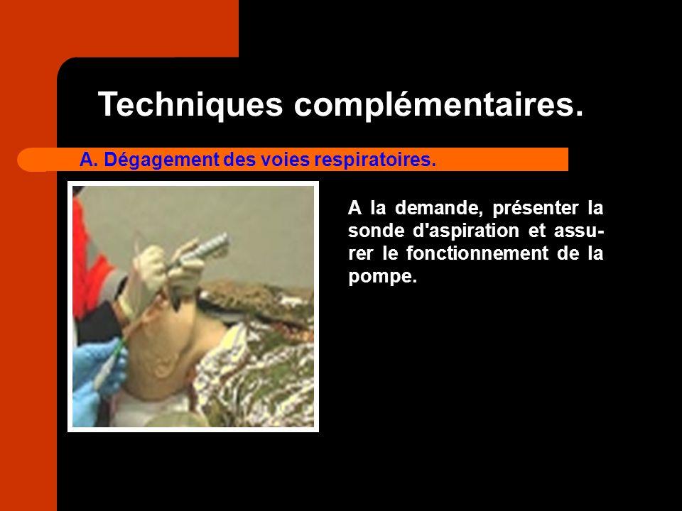 Techniques complémentaires. A. Dégagement des voies respiratoires. A la demande, présenter la sonde d'aspiration et assu- rer le fonctionnement de la