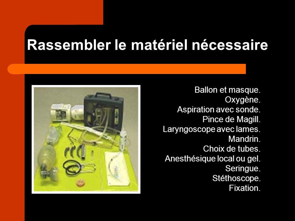 Rassembler le matériel nécessaire Ballon et masque. Oxygène. Aspiration avec sonde. Pince de Magill. Laryngoscope avec lames. Mandrin. Choix de tubes.