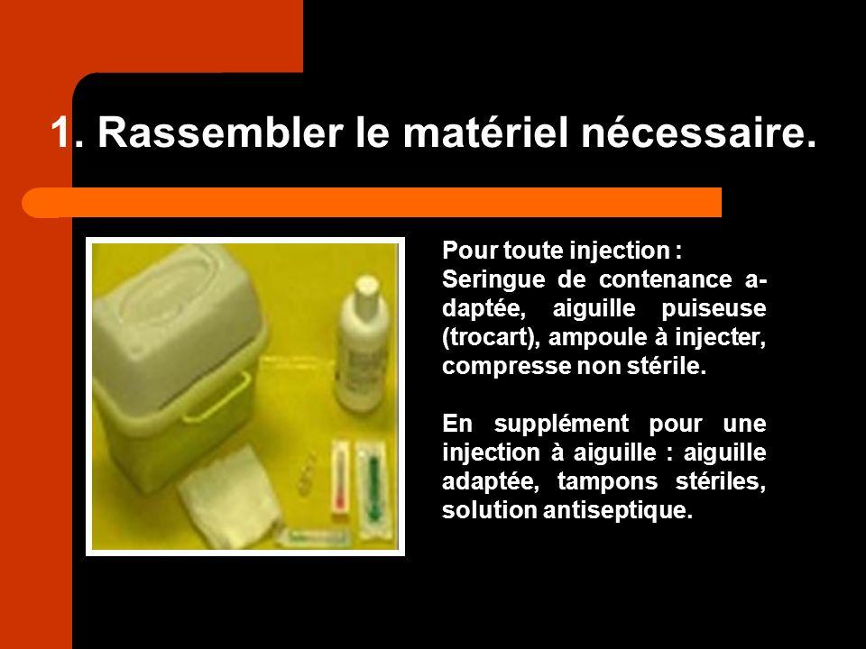 1. Rassembler le matériel nécessaire. Pour toute injection : Seringue de contenance a- daptée, aiguille puiseuse (trocart), ampoule à injecter, compre