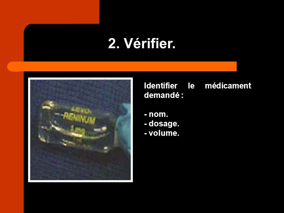2. Vérifier. Identifier le médicament demandé : - nom. - dosage. - volume.