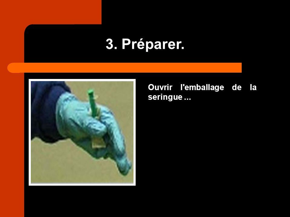 3. Préparer. Ouvrir l'emballage de la seringue...