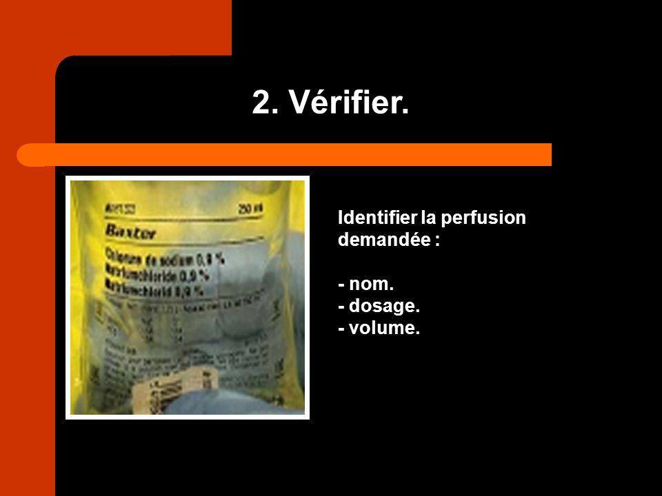 2. Vérifier. Identifier la perfusion demandée : - nom. - dosage. - volume.