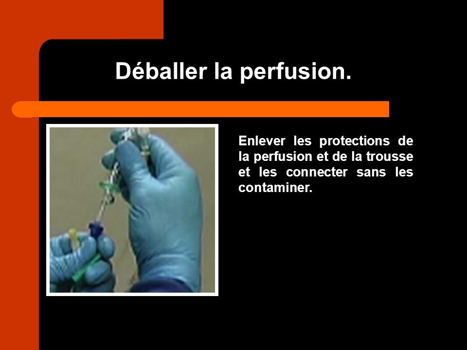 Déballer la perfusion. Enlever les protections de la perfusion et de la trousse et les connecter sans les contaminer.