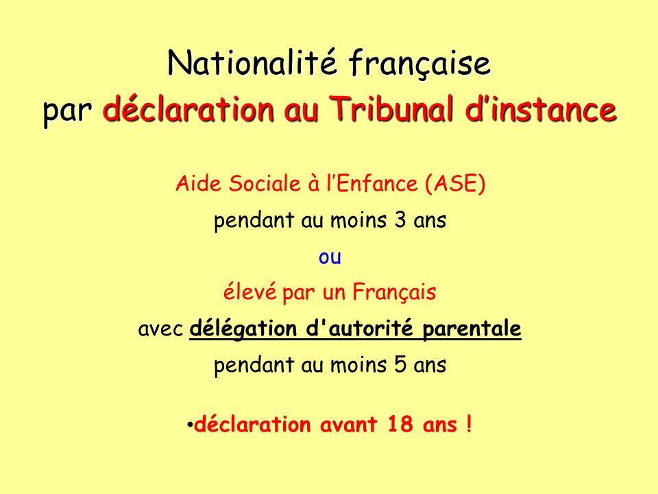 Nationalité française par déclaration au Tribunal dinstance Aide Sociale à lEnfance (ASE) pendant au moins 3 ans ou élevé par un Français avec délégation d autorité parentale pendant au moins 5 ans déclaration avant 18 ans !