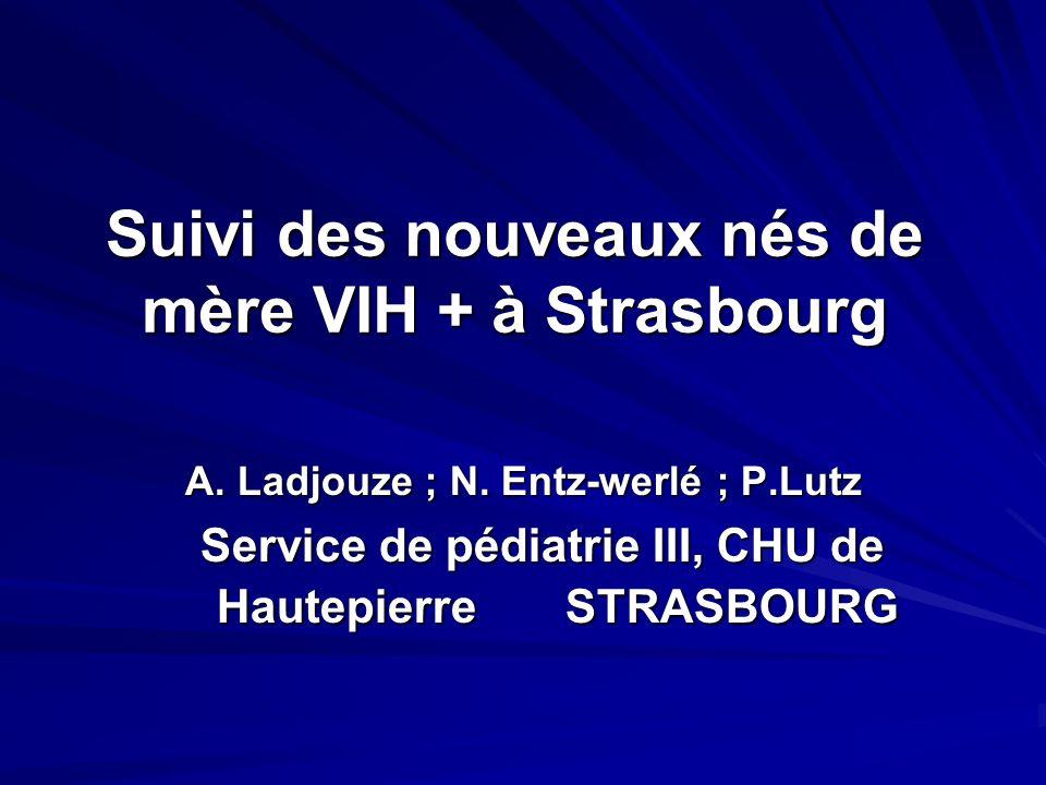 Suivi des nouveaux nés de mère VIH + à Strasbourg A. Ladjouze ; N. Entz-werlé ; P.Lutz Service de pédiatrie III, CHU de Hautepierre STRASBOURG Service
