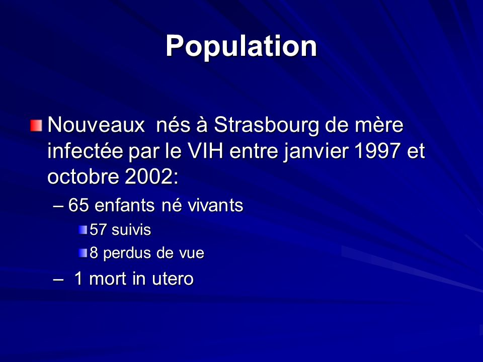 Population Nouveaux nés à Strasbourg de mère infectée par le VIH entre janvier 1997 et octobre 2002: –65 enfants né vivants 57 suivis 8 perdus de vue – 1 mort in utero