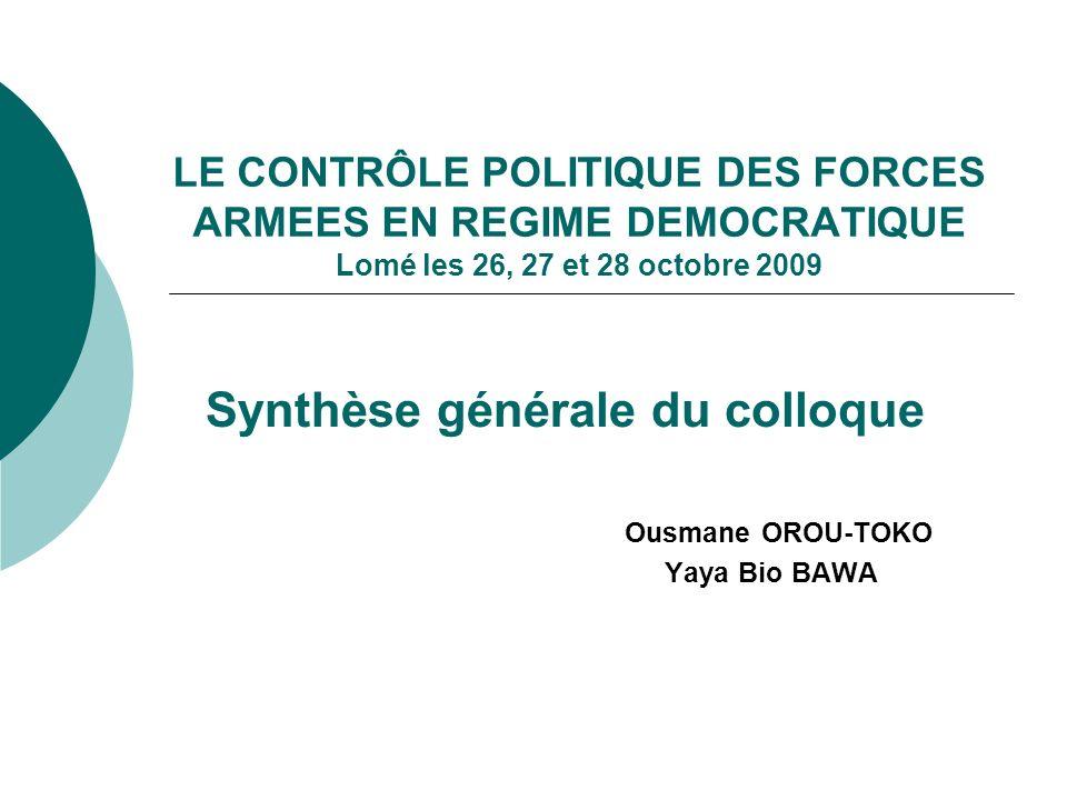 LE CONTRÔLE POLITIQUE DES FORCES ARMEES EN REGIME DEMOCRATIQUE Lomé les 26, 27 et 28 octobre 2009 Synthèse générale du colloque Ousmane OROU-TOKO Yaya Bio BAWA