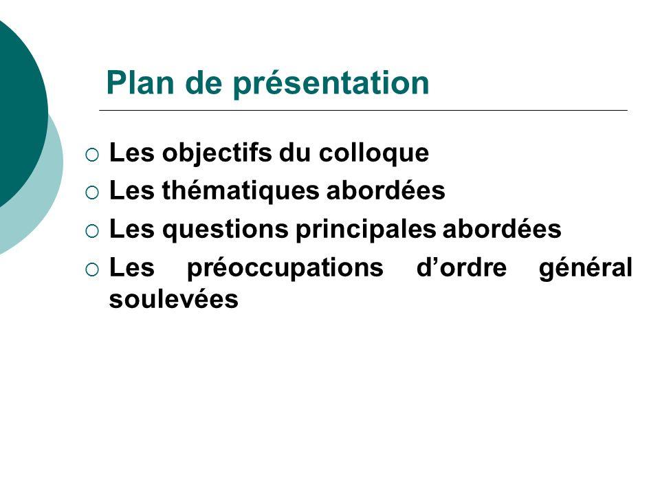 Plan de présentation Les objectifs du colloque Les thématiques abordées Les questions principales abordées Les préoccupations dordre général soulevées