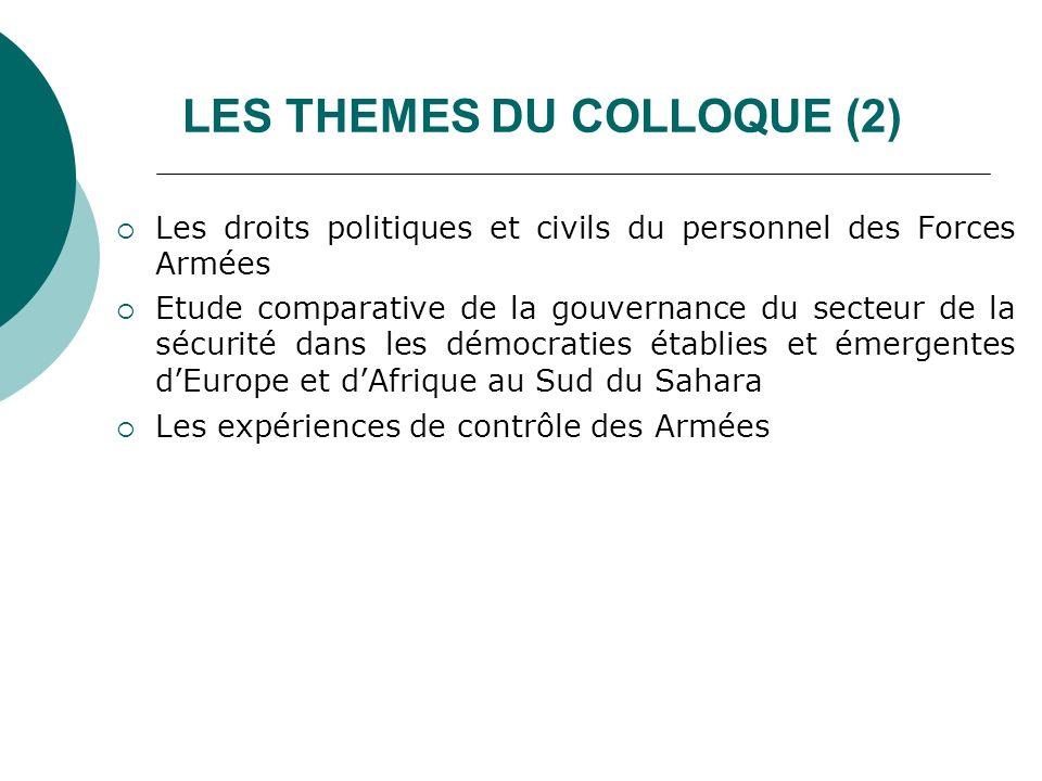 LES THEMES DU COLLOQUE (2) Les droits politiques et civils du personnel des Forces Armées Etude comparative de la gouvernance du secteur de la sécurité dans les démocraties établies et émergentes dEurope et dAfrique au Sud du Sahara Les expériences de contrôle des Armées