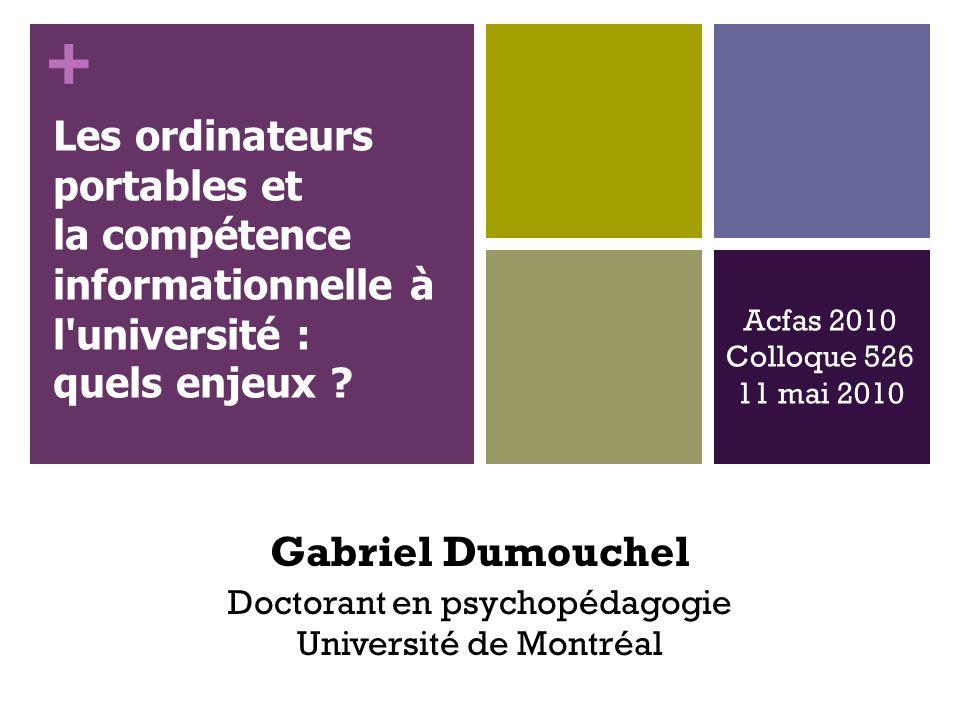 + Gabriel Dumouchel Doctorant en psychopédagogie Université de Montréal Acfas 2010 Colloque 526 11 mai 2010 Les ordinateurs portables et la compétence informationnelle à l université : quels enjeux