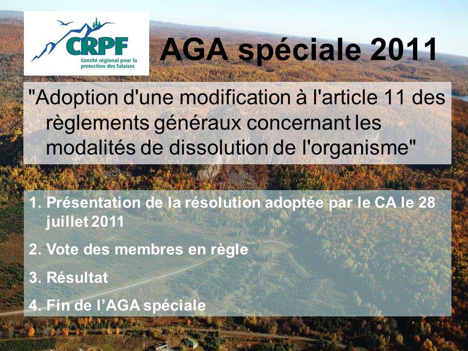 AGA spéciale 2011 Adoption d une modification à l article 11 des règlements généraux concernant les modalités de dissolution de l organisme 1.Présentation de la résolution adoptée par le CA le 28 juillet 2011 2.Vote des membres en règle 3.Résultat 4.Fin de lAGA spéciale