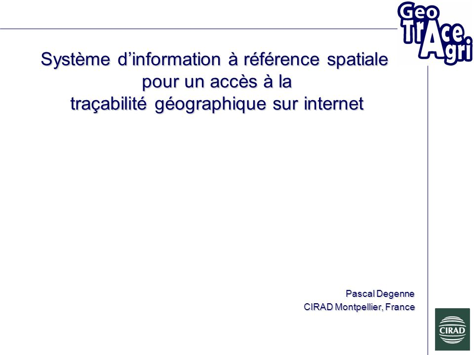 Système dinformation à référence spatiale pour un accès à la traçabilité géographique sur internet Pascal Degenne CIRAD Montpellier, France