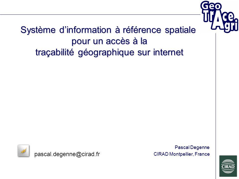 Système dinformation à référence spatiale pour un accès à la traçabilité géographique sur internet Pascal Degenne CIRAD Montpellier, France pascal.degenne@cirad.fr