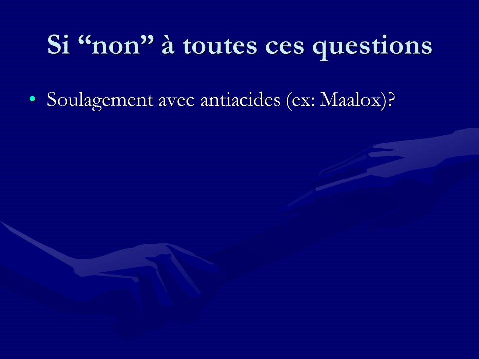 Si non à toutes ces questions Soulagement avec antiacides (ex: Maalox)?Soulagement avec antiacides (ex: Maalox)?