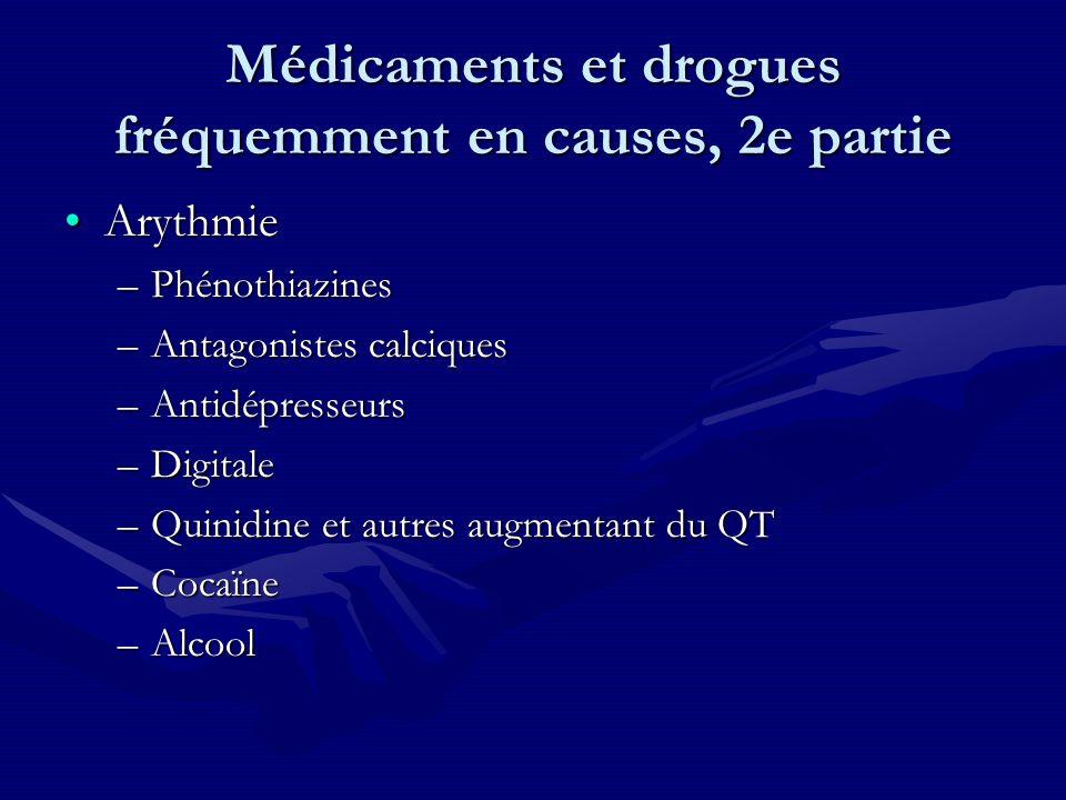 Médicaments et drogues fréquemment en causes, 2e partie ArythmieArythmie –Phénothiazines –Antagonistes calciques –Antidépresseurs –Digitale –Quinidine