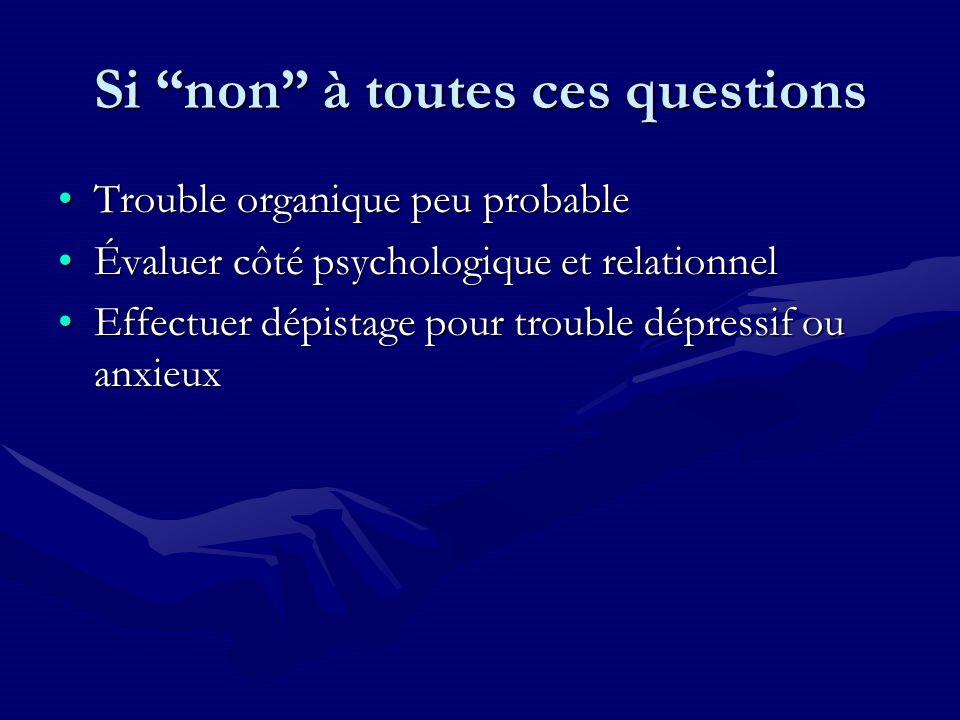 Si non à toutes ces questions Trouble organique peu probableTrouble organique peu probable Évaluer côté psychologique et relationnelÉvaluer côté psych