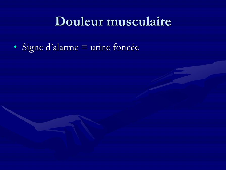 Douleur musculaire Signe dalarme = urine foncéeSigne dalarme = urine foncée
