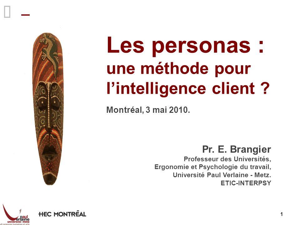 1 Les personas : une méthode pour lintelligence client ? Montréal, 3 mai 2010. Pr. E. Brangier Professeur des Universités, Ergonomie et Psychologie du