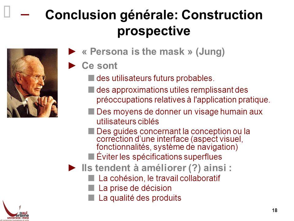 18 Conclusion générale: Construction prospective « Persona is the mask » (Jung) Ce sont des utilisateurs futurs probables. des approximations utiles r
