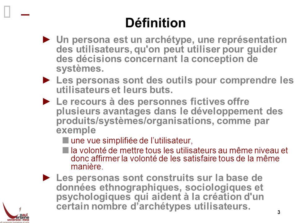 3 Définition Un persona est un archétype, une représentation des utilisateurs, qu'on peut utiliser pour guider des décisions concernant la conception