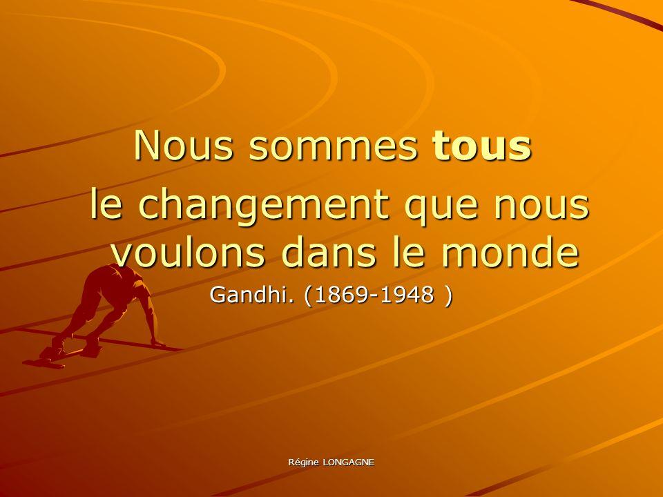 Régine LONGAGNE Nous sommes tous le changement que nous voulons dans le monde le changement que nous voulons dans le monde Gandhi. (1869-1948 )