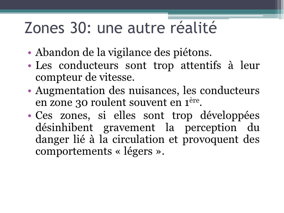 Zones 30: une autre réalité Abandon de la vigilance des piétons. Les conducteurs sont trop attentifs à leur compteur de vitesse. Augmentation des nuis