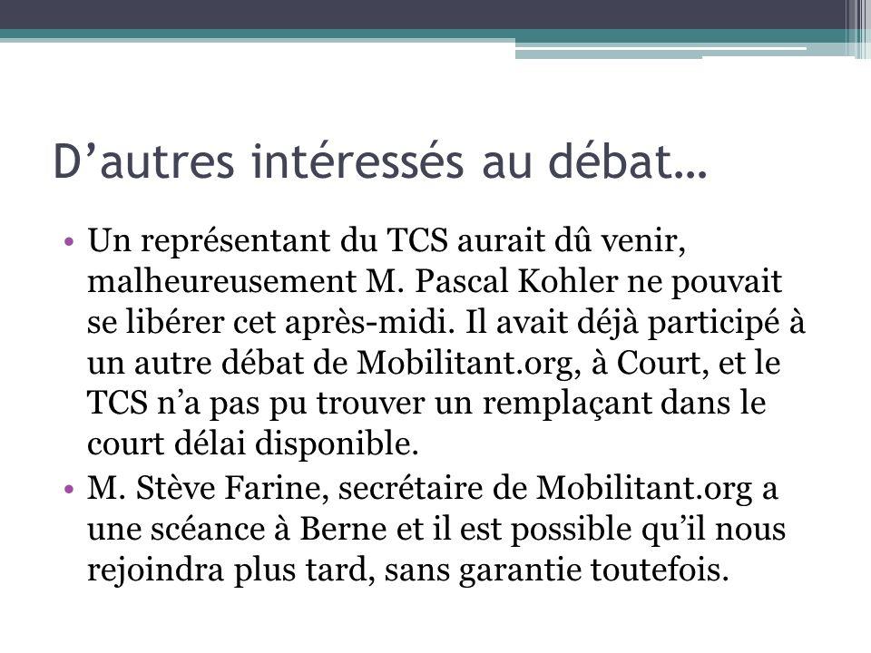 Dautres intéressés au débat… Un représentant du TCS aurait dû venir, malheureusement M. Pascal Kohler ne pouvait se libérer cet après-midi. Il avait d