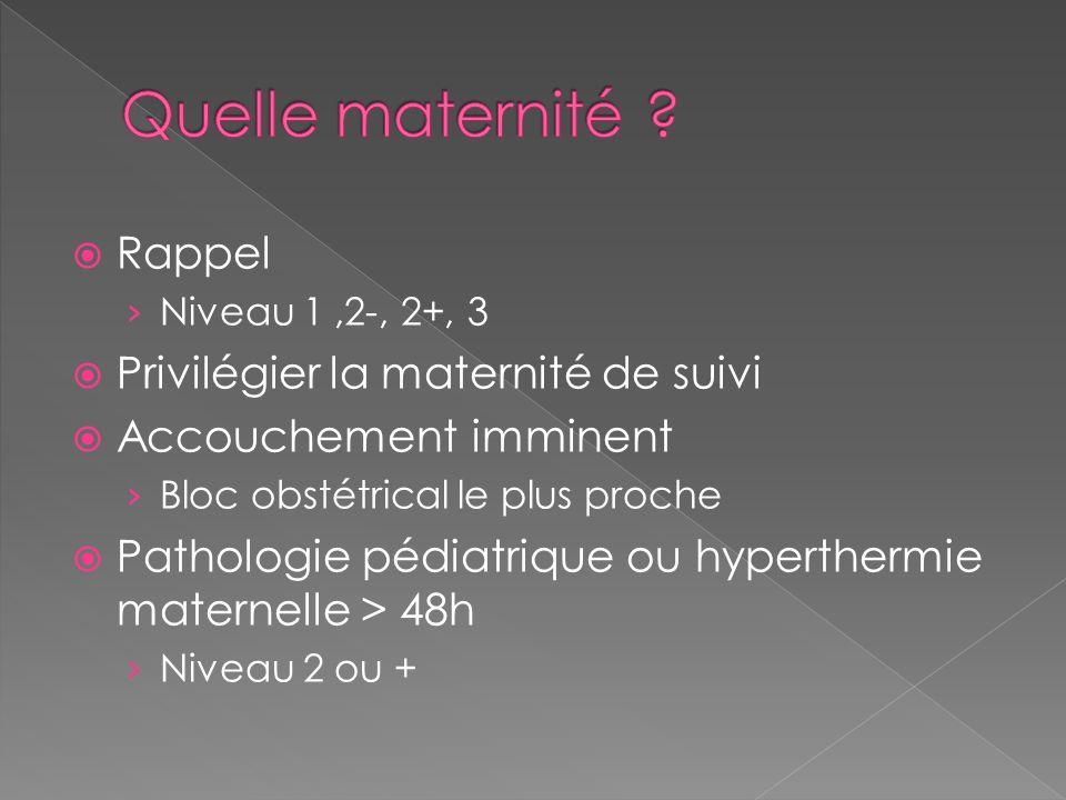 Rappel Niveau 1,2-, 2+, 3 Privilégier la maternité de suivi Accouchement imminent Bloc obstétrical le plus proche Pathologie pédiatrique ou hypertherm