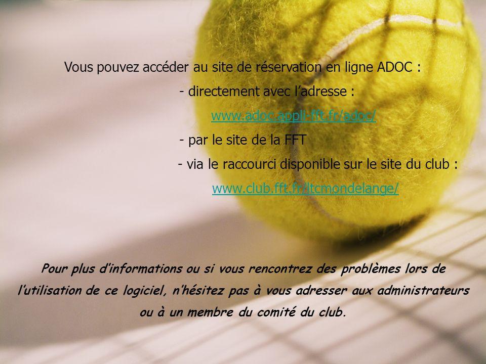 Vous pouvez accéder au site de réservation en ligne ADOC : - directement avec ladresse : www.adoc.appli-fft.fr/adoc/ - par le site de la FFT - via le