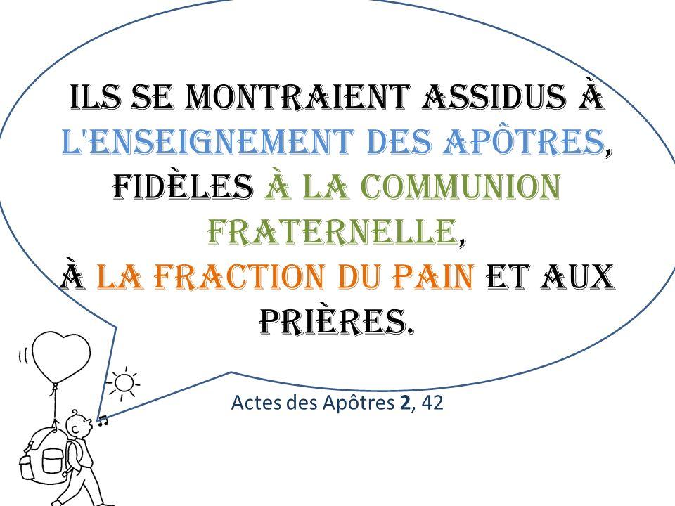 Ils se montraient assidus à l'enseignement des apôtres, fidèles à la communion fraternelle, à la fraction du pain et aux prières. Actes des Apôtres 2,