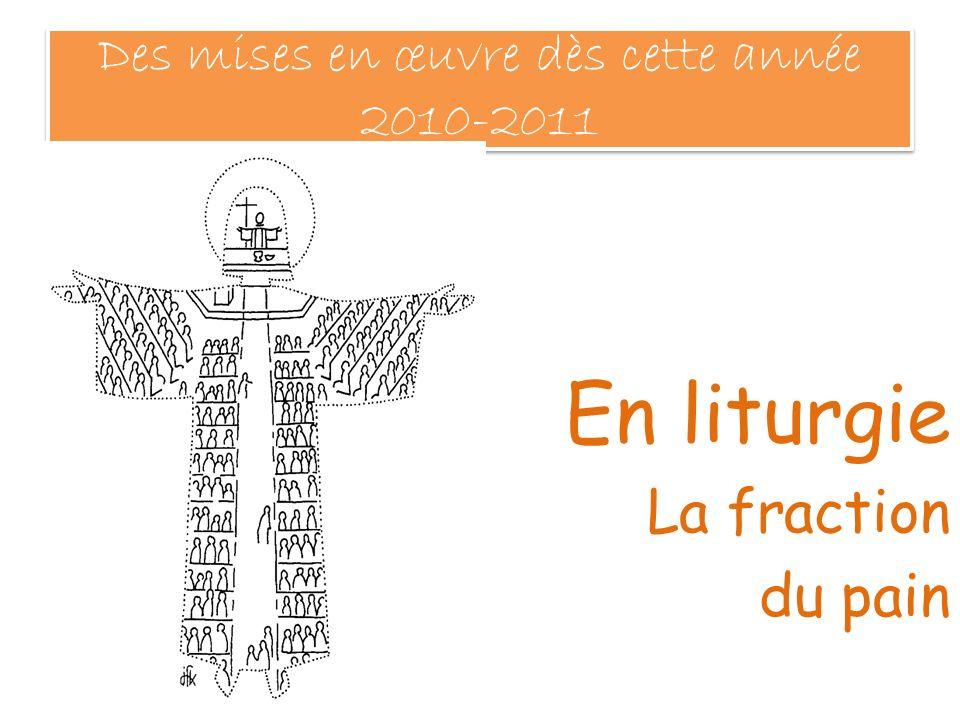 Des mises en œuvre dès cette année 2010-2011 En liturgie La fraction du pain