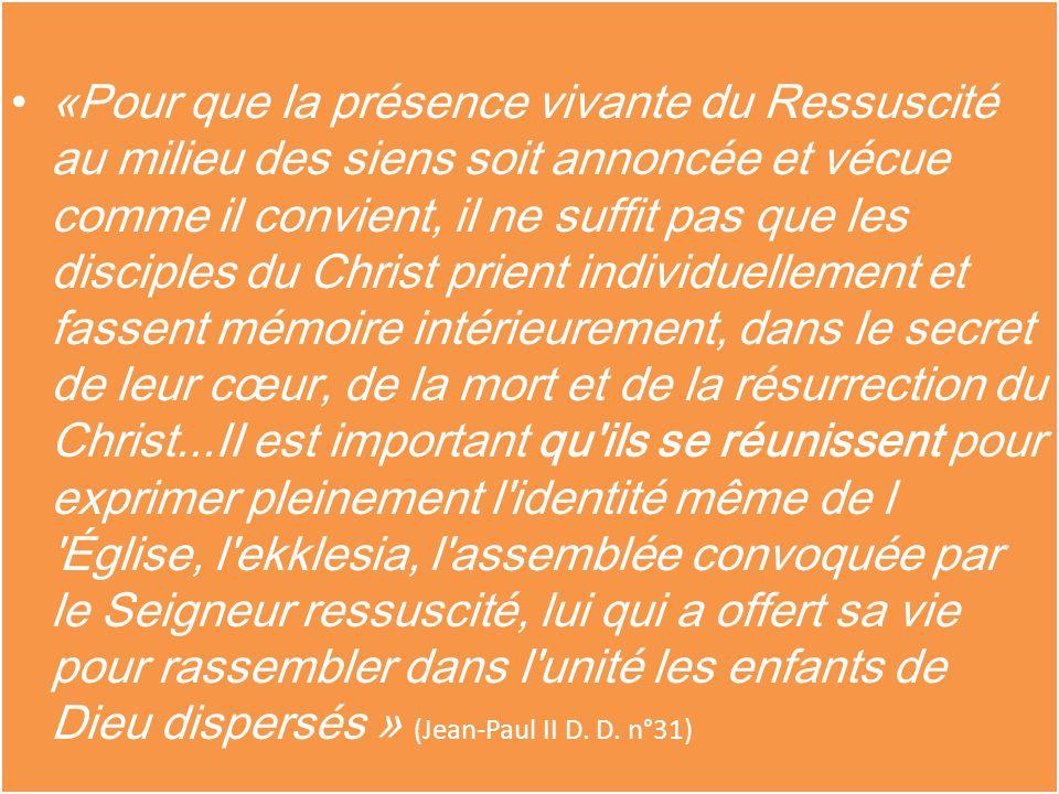 «Pour que la présence vivante du Ressuscité au milieu des siens soit annoncée et vécue comme il convient, il ne suffit pas que les disciples du Christ prient individuellement et fassent mémoire intérieurement, dans le secret de leur cœur, de la mort et de la résurrection du Christ...II est important qu ils se réunissent pour exprimer pleinement l identité même de l Église, l ekklesia, l assemblée convoquée par le Seigneur ressuscité, lui qui a offert sa vie pour rassembler dans l unité les enfants de Dieu dispersés » (Jean-Paul II D.