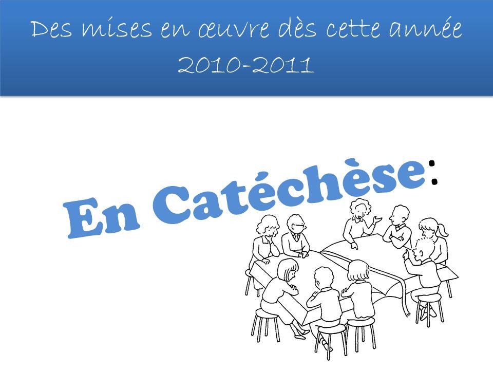 Des mises en œuvre dès cette année 2010-2011 En Catéchèse :