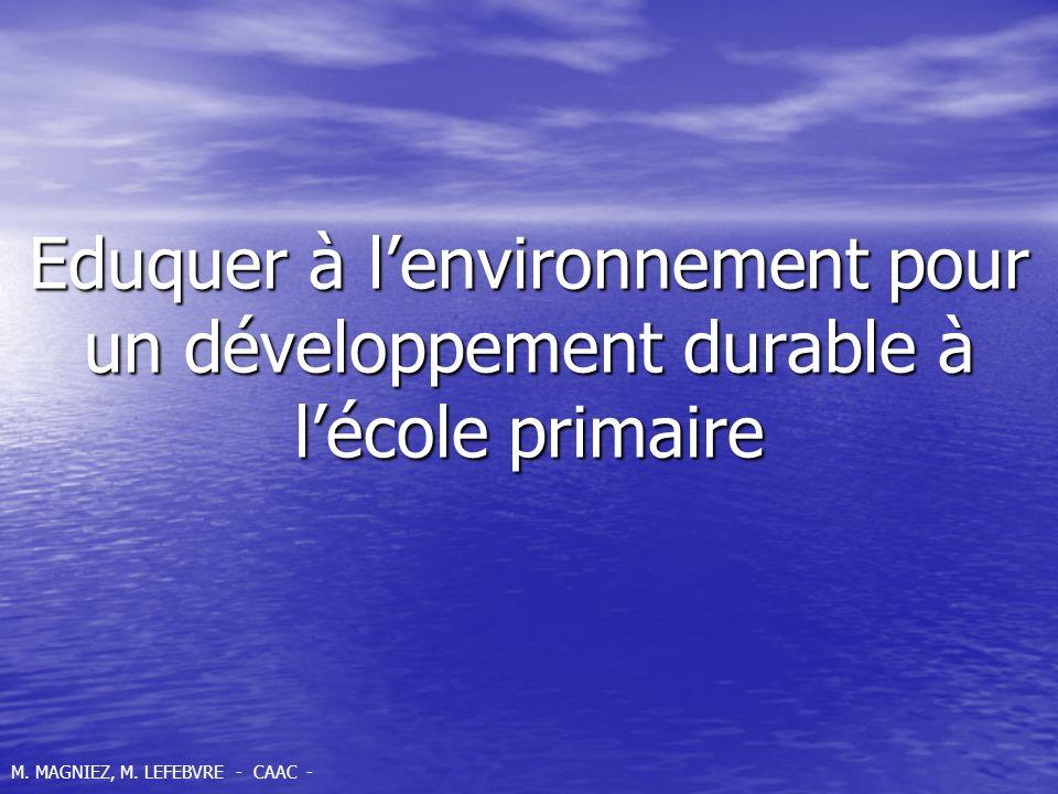 Eduquer à lenvironnement pour un développement durable à lécole primaire M. MAGNIEZ, M. LEFEBVRE - CAAC -