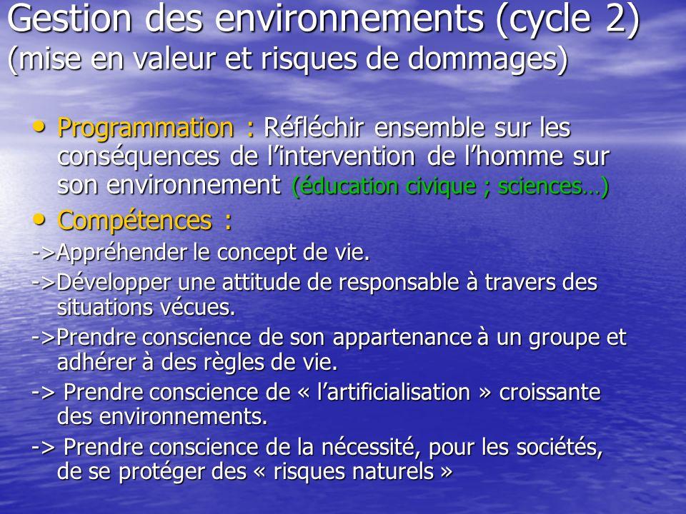 Gestion des environnements (cycle 2) (mise en valeur et risques de dommages) Programmation : Réfléchir ensemble sur les conséquences de lintervention de lhomme sur son environnement (éducation civique ; sciences…) Programmation : Réfléchir ensemble sur les conséquences de lintervention de lhomme sur son environnement (éducation civique ; sciences…) Compétences : Compétences : ->Appréhender le concept de vie.