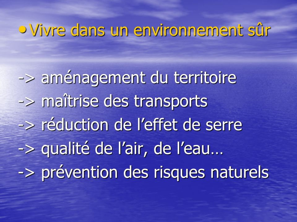 Vivre dans un environnement sûr Vivre dans un environnement sûr -> aménagement du territoire -> maîtrise des transports -> réduction de leffet de serre -> qualité de lair, de leau… -> prévention des risques naturels