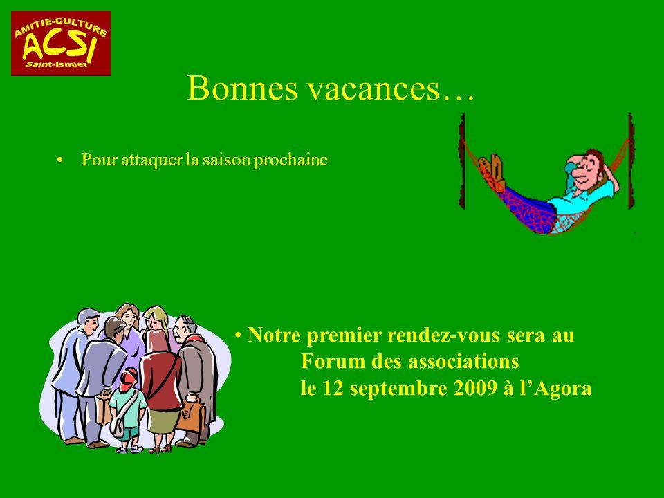 Bonnes vacances… Pour attaquer la saison prochaine Notre premier rendez-vous sera au Forum des associations le 12 septembre 2009 à lAgora