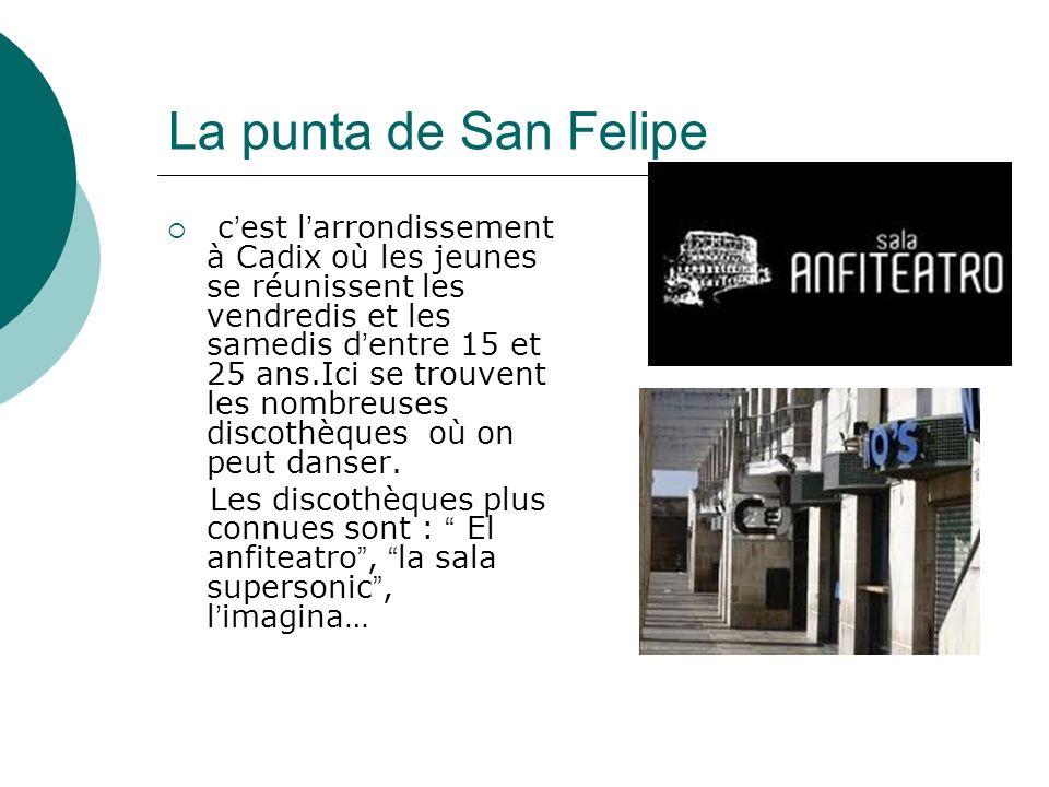 La punta de San Felipe c est l arrondissement à Cadix où les jeunes se réunissent les vendredis et les samedis d entre 15 et 25 ans.Ici se trouvent les nombreuses discothèques où on peut danser.