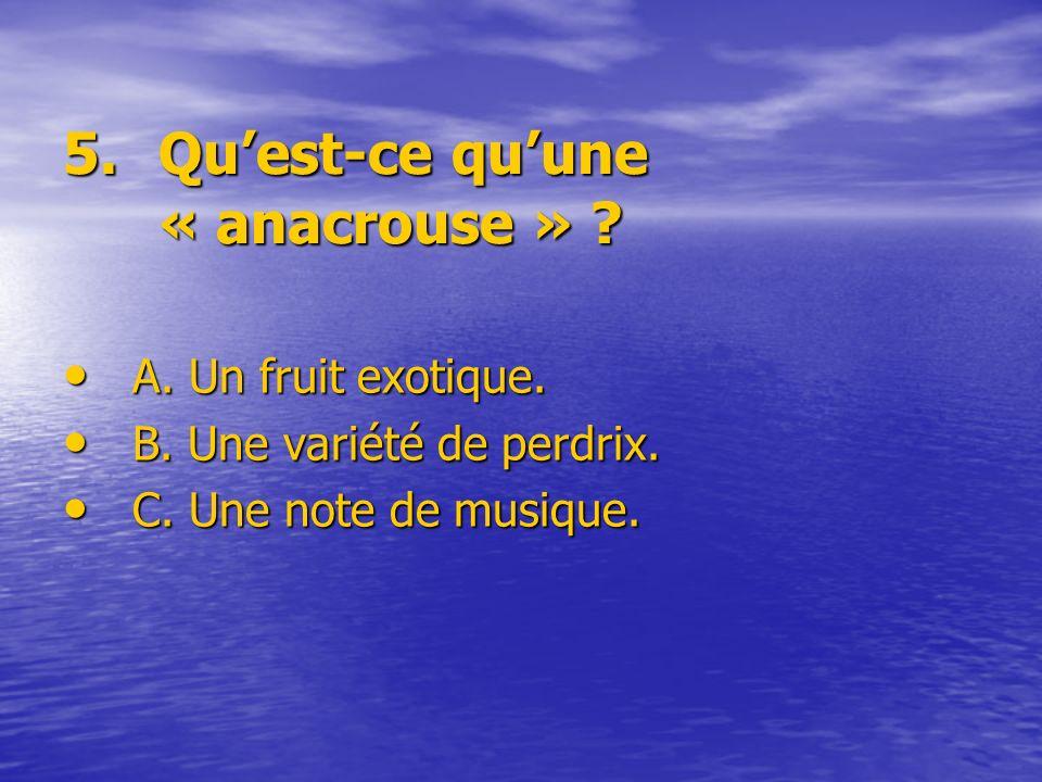 5.Quest-ce quune « anacrouse » ? A. Un fruit exotique. B. Une variété de perdrix. C. Une note de musique.