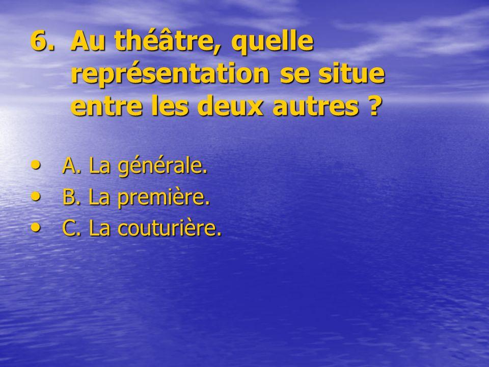 6.Au théâtre, quelle représentation se situe entre les deux autres ? A. La générale. B. La première. C. La couturière.