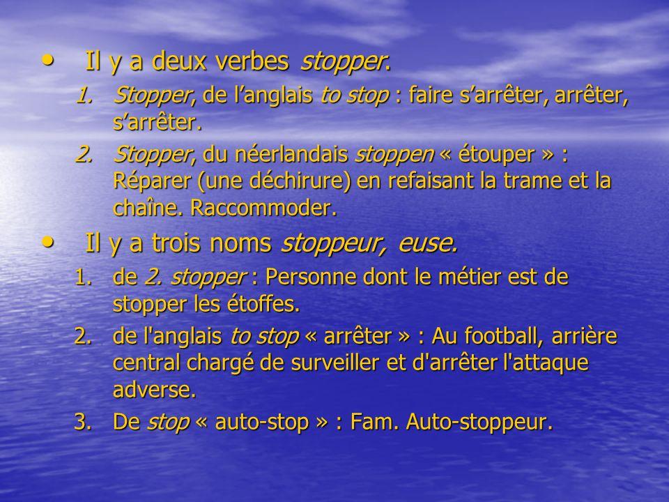 Il y a deux verbes stopper. Il y a deux verbes stopper. 1.Stopper, de langlais to stop : faire sarrêter, arrêter, sarrêter. 2.Stopper, du néerlandais